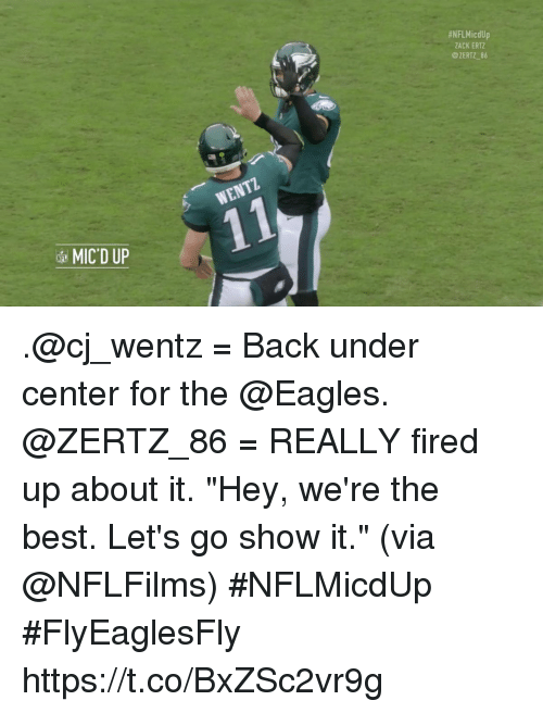 """Philadelphia Eagles, Memes, and Best:  #NFLMicdUp  ZACK ERTZ  @ZERTZ 86  MIC'D UP .@cj_wentz = Back under center for the @Eagles. @ZERTZ_86 = REALLY fired up about it.  """"Hey, we're the best. Let's go show it."""" (via @NFLFilms) #NFLMicdUp #FlyEaglesFly https://t.co/BxZSc2vr9g"""