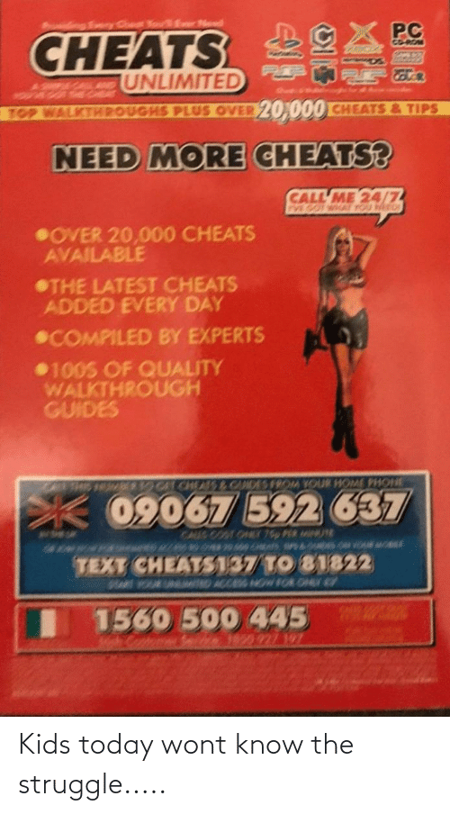 Compiled: ngEey Ce KouEr Nd  PC  CHEATS  GO-ROM  UNLIMITED  YOVE  TOP WALKTHPOUGHS PLUS OVER 20,000 CHEATS&TIPS  NEED MORE CHEATS?  CALL ME 24/7  PVE GOT WHAT YOU NED  OVER 20,000 CHEATS  AVAILABLE  THE LATEST CHEATS  ADDED EVERY DAY  COMPILED BY EXPERTS  100S OF QUALITY  WALKTHROUGH  GUIDES  OCATCHEAS& CANDES FROM YOUR HOME PHONE  THS  09067 592 637  CAUS COOT O 76p PER USE  TEXT CHEATS137 TO 81822  D ACCES NOW FOR ON  MAR OURUN  1560 500 445  1850 927 197 Kids today wont know the struggle.....