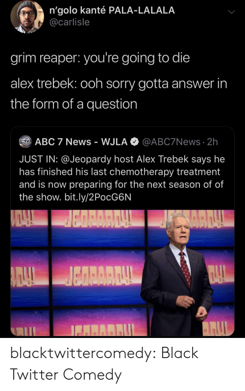 Jeopardy: n'golo kanté PALA-LALALA  @carlisle  grim reaper: you're going to die  alex trebek: ooh sorry gotta answer in  the form of a question  @ABC7News 2h  ABC 7 News - WJLA  JUST IN: @Jeopardy host Alex Trebek says he  has finished his last chemotherapy treatment  and is now preparing for the next season of of  the show. bit.ly/2PocG6N  BARRUL blacktwittercomedy:  Black Twitter Comedy