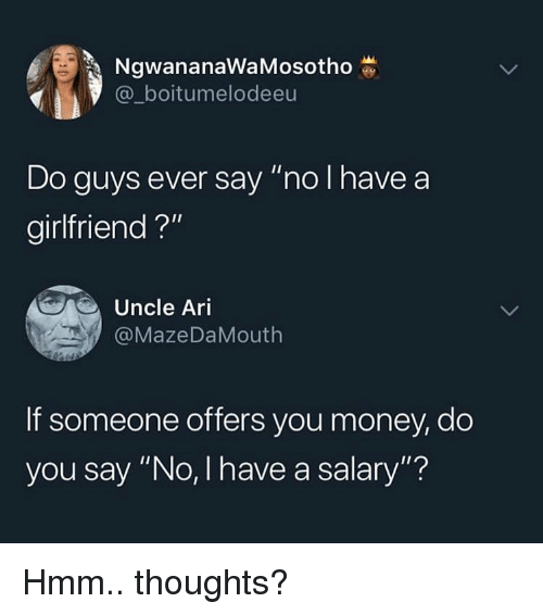 """Memes, Money, and Girlfriend: NgwananaWaMosotho  @_boitumelodeeu  Do guys ever say """"no I have a  girlfriend ?""""  Uncle Ari  @MazeDaMouth  If someone offers you money, do  you say """"No, I have a salary""""? Hmm.. thoughts?"""