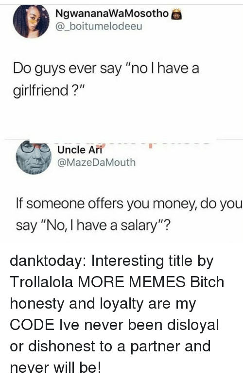 "Bitch, Dank, and Memes: NgwananawaMosotho  @_boitumelodeeu  Do guys ever say ""no I have a  girlfriend?""  Uncle Ari  @MazeDaMouth  If someone offers you money, do you  say ""No, I have a salary""? danktoday:  Interesting title by Trollalola MORE MEMES  Bitch honesty and loyalty are my CODE Ive never been disloyal or dishonest to a partner and never will be!"