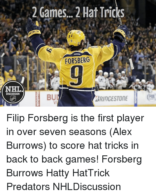 Bui: NHELA  DISCUSSION  2 Games... 2 Hat Tricks  Reebok  FORSBERG  BUI  BRIDGESTONE Filip Forsberg is the first player in over seven seasons (Alex Burrows) to score hat tricks in back to back games! Forsberg Burrows Hatty HatTrick Predators NHLDiscussion