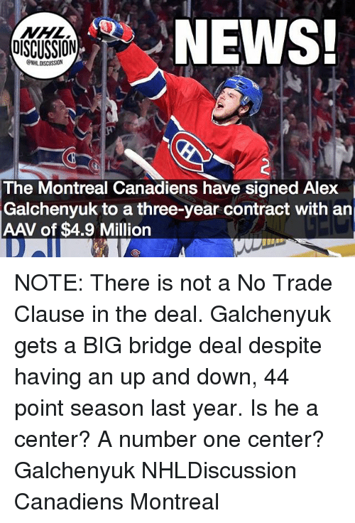 Memes, News, and National Hockey League (NHL): NHL  DISCUSSION  NEWS  The Montreal Canadiens have signed Alex  Galchenyuk to a three-year contract with an  AAV of $4.9 Million NOTE: There is not a No Trade Clause in the deal. Galchenyuk gets a BIG bridge deal despite having an up and down, 44 point season last year. Is he a center? A number one center? Galchenyuk NHLDiscussion Canadiens Montreal