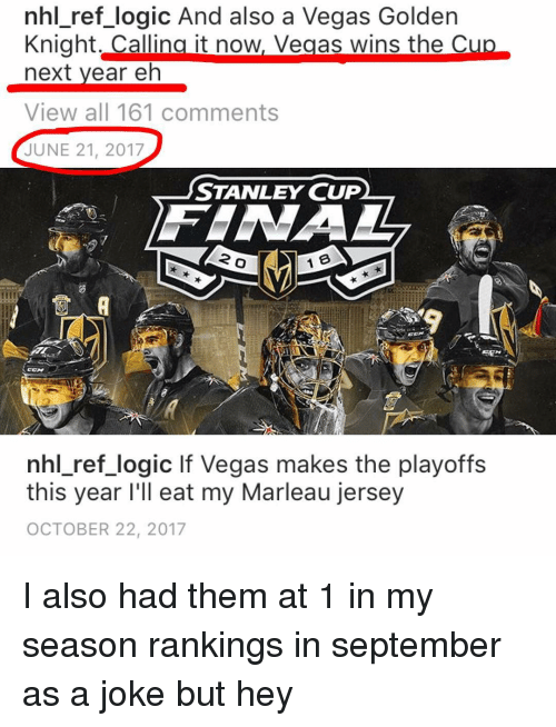 Logic, Memes, and National Hockey League (NHL): nhl ref logic And also a Vegas Golden  Knight. Callina it now, Vegas wins the C  next vear eh  View all 161 comments  JUNE 21, 2017  STANLEY CUP  2  nhl ref logic lf Vegas makes the playoffs  this year I'll eat my Marleau jersey  OCTOBER 22, 2017 I also had them at 1 in my season rankings in september as a joke but hey