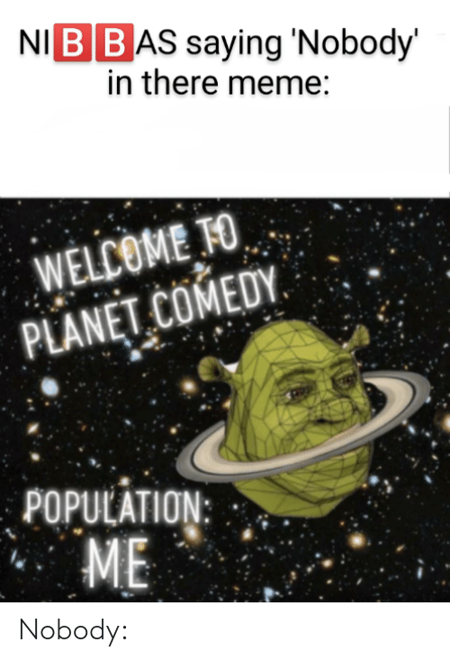 There Meme: NI BBAS saying 'Nobody'  in there meme:  WELCOME TO  PLANET COMEDY.  POPULATION:  ME Nobody: