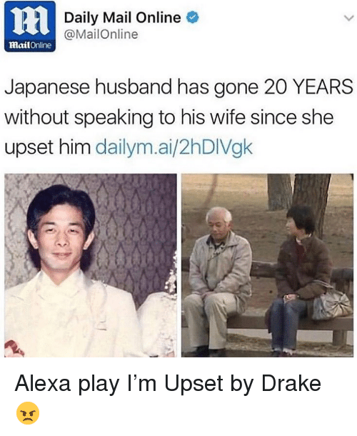 Drake, Memes, and Daily Mail: ni  Daily Mail Online  @MailOnline  mailOnline  Japanese husband has gone 20 YEARS  without speaking to his wife since she  upset him dailym.ai/2hDIVgk Alexa play I'm Upset by Drake 😠