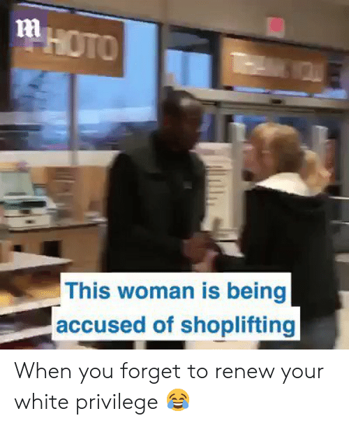 Renew: ni  This woman is being  accused of shoplifting When you forget to renew your white privilege 😂