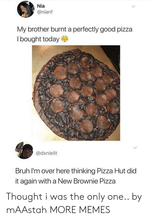 Bruh, Dank, and Memes: Nia  @nianf  My brother burnt a perfectly good pizza  Ibought today  @dxnielit  Bruh I'm over here thinking Pizza Hut did  it again with a New Brownie Pizza Thought i was the only one.. by mAAstah MORE MEMES