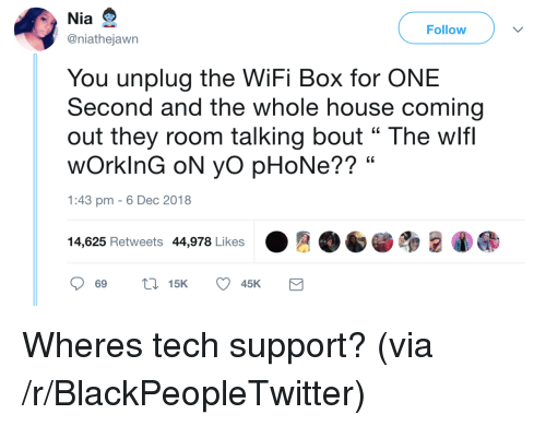 """Blackpeopletwitter, Phone, and Yo: Nia  @niathejawn  Follow  You unplug the WiFi Box for ONE  Second and the whole house coming  out they room talking bout """" The wlf  wOrkinG oN yo pHoNe?? """"  1:43 pm -6 Dec 2018  14,625 Retweets 44,978 Likes Wheres tech support? (via /r/BlackPeopleTwitter)"""