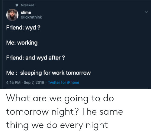 Wyd: Nialiked  slime  @idkrethink  Friend: wyd?  Me: working  Friend: and wyd after?  Me: sleeping for work tomorrow  4:15 PM Sep 7, 2019 Twitter for iPhone What are we going to do tomorrow night? The same thing we do every night