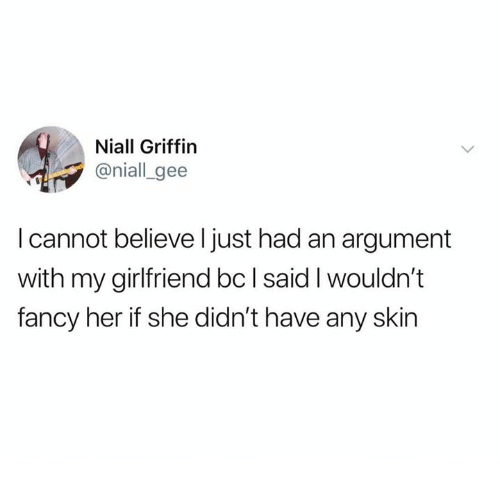 Dank, Fancy, and Girlfriend: Niall Griffin  @niall_gee  I cannot believe l just had an argument  with my girlfriend bc l said I wouldn't  fancy her if she didn't have any skin