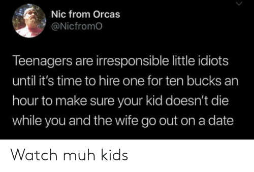 Orcas, Date, and Kids: Nic from Orcas  @Nicfromo  Teenagers are irresponsible little idiots  until it's time to hire one for ten bucks an  hour to make sure your kid doesn't die  while you and the wife go out on a date Watch muh kids