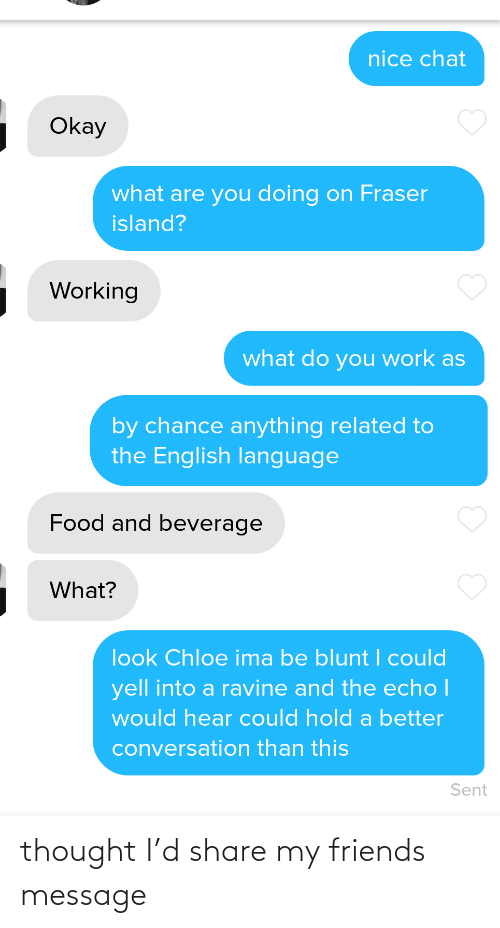 island: nice chat  Okay  what are you doing on Fraser  island?  Working  what do you work as  by chance anything related to  the English language  Food and beverage  What?  look Chloe ima be blunt I could  yell into a ravine and the echo I  would hear could hold a better  conversation than this  Sent thought I'd share my friends message