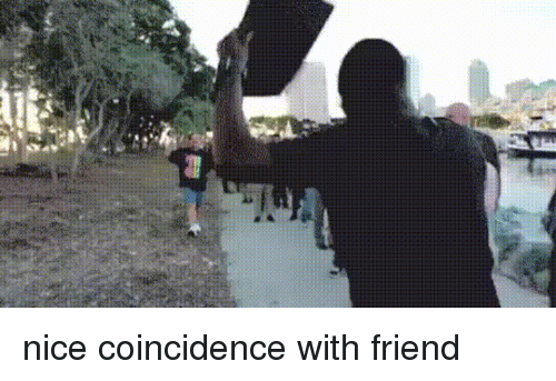 Funny, Coincidence, and Nice: nice coincidence with friend