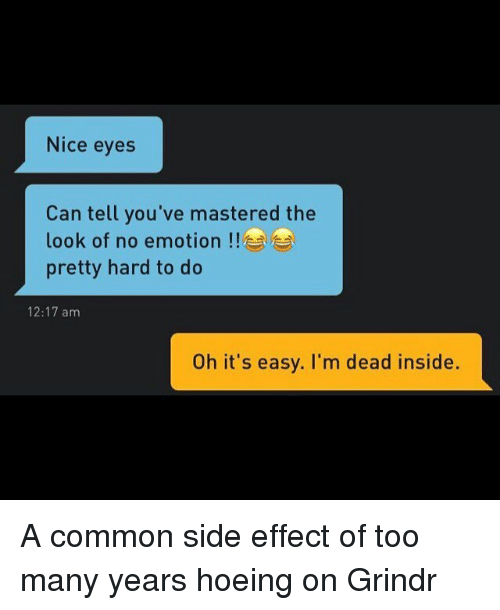too-many-years: Nice eyes  Can tell you've mastered the  look of no emotion  pretty hard to do  12:17 am  Oh it's easy. I'm dead inside. A common side effect of too many years hoeing on Grindr