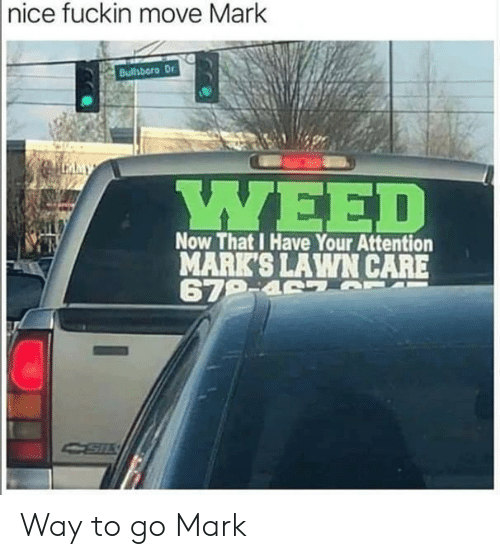 Way To Go: |nice fuckin move Mark  Bulhboro Dr  LMMY  ΥΕED  Now That I Have Your Attention  MARK'S LAWN CARE  679-4 7 T Way to go Mark
