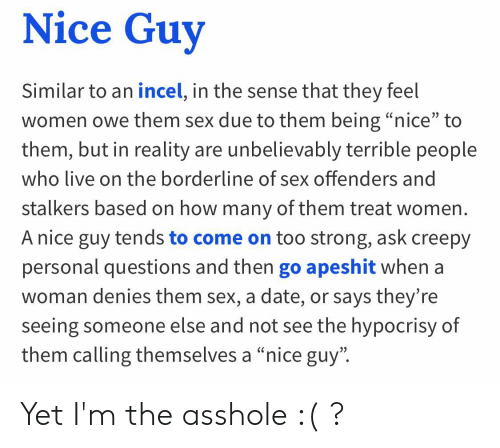 """Creepy, Sex, and Date: Nice Guy  Similar to an incel, in the sense that they feel  women owe them sex due to them being """"nice"""" to  them, but in reality are unbelievably terrible people  who live on the borderline of sex offenders and  stalkers based on how many of them treat women.  A nice guy tends to come on too strong, ask creepy  personal questions and then go apeshit when a  woman denies them sex, a date, or says they're  seeing someone else and not see the hypocrisy of  them calling themselves a """"nice guy"""" Yet I'm the asshole :( ?"""