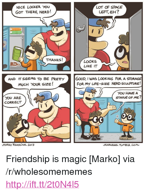 "life size: NICE LOCKER YOU  GOT THERE, NERD!  LOT OF SPACE  LEFT, EH?  THANKS!  LOOKs  LIKE IT  AND IT SEEMS TO BE PRETY  MUCH YOUR SIZE!  GOOD, I WAS LOOKING FoR A STORAGE  FOR My LIFE-SIZE NERD SCULPTURE!  YOU HAVE A  STATUE OF ME?  YOU ARE  CORRECT  TIE  MARKO RAASSİNA. 201 <p>Friendship is magic [Marko] via /r/wholesomememes <a href=""http://ift.tt/2t0N4l5"">http://ift.tt/2t0N4l5</a></p>"