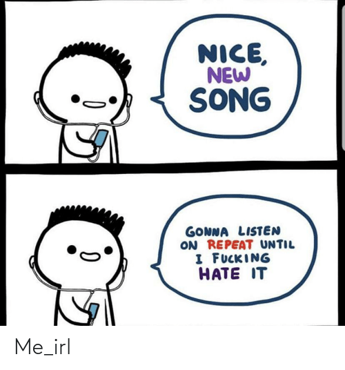 Until I: NICE,  NEW  SONG  GONNA LISTEN  ON REPEAT UNTIL  I FUCKING  HATE IT Me_irl