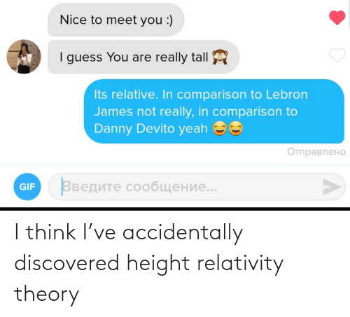 Gif, LeBron James, and Yeah: Nice to meet you :)  I guess You are really tall  Its relative. In comparison to Lebron  James not really, in comparison to  Danny Devito yeah ee  Отправлено  Введите сообщение..  GIF I think I've accidentally discovered height relativity theory
