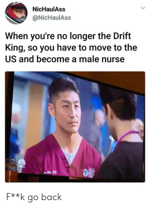 nurse: NicHaulAss  @NicHaulAss  When you're no longer the Drift  King, so you have to move to the  US and become a male nurse  NBC  C  CEBET F**k go back