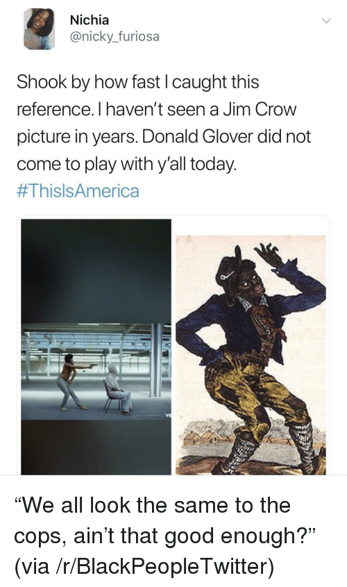 nicky: Nichia  @nicky._furiosa  Shook by how fast I caught this  reference. I haven't seen a Jim Crow  picture in years. Donald Glover did not  come to play with y'all today  <p>&ldquo;We all look the same to the cops, ain&rsquo;t that good enough?&rdquo; (via /r/BlackPeopleTwitter)</p>