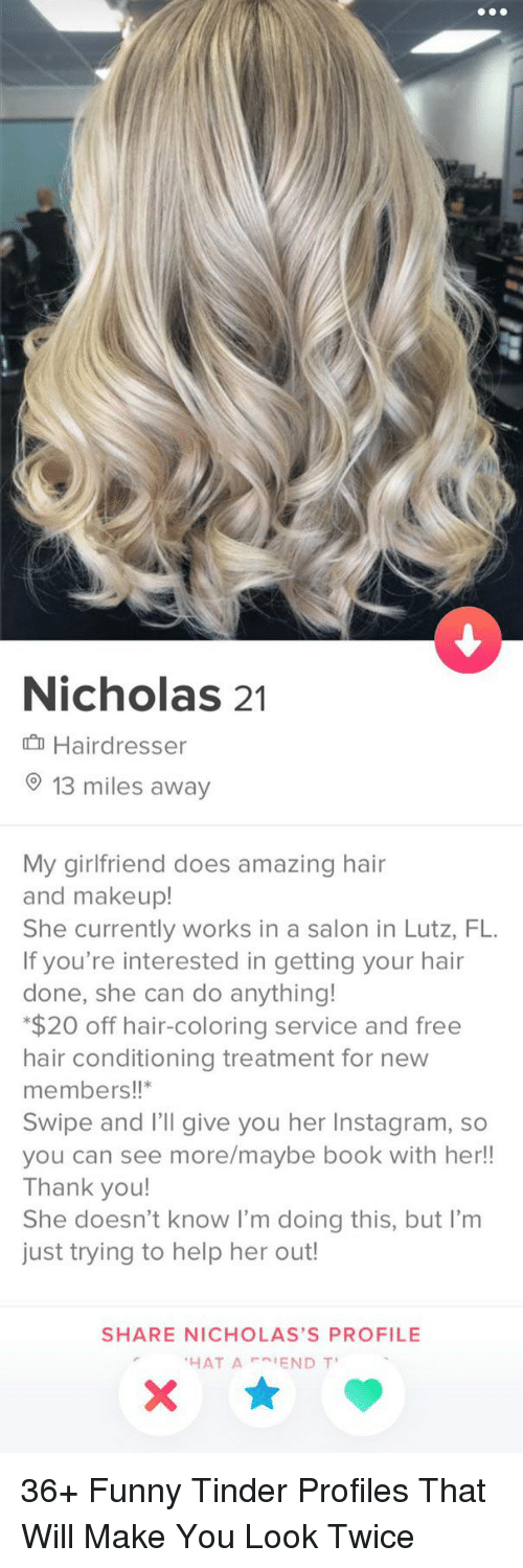 Funny Tinder: Nicholas 21  Hairdresser  13 miles away  My girlfriend does amazing hair  and makeup!  She currently works in a salon in Lutz, FL  If you're interested in getting your hair  done, she can do anything!  $20 off hair-coloring service and free  hair conditioning treatment for new  members!!  Swipe and I'll give you her Instagram, so  you can see more/maybe book with her!!  Thank you!  She doesn't know I'm doing this, but I'm  just trying to help her out!  SHARE NICHOLAS'S PROFILE  HAT A IEND T 36+ Funny Tinder Profiles That Will Make You Look Twice