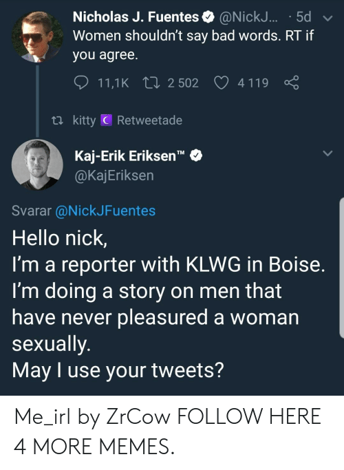 """Pleasured: Nicholas J. Fuentes @NickJ... .5d  Women shouldn't say bad words. RT if  you agree  11,1 K 2502 4119  ti kitty C Retweetade  Kaj-Erik Eriksen""""  @KajEriksen  TM  Svarar @NickJFuentes  Hello nick,  I'm a reporter with KLWG in Boise  I'm doing a story on men that  have never pleasured a woman  sexually  May I use your tweets? Me_irl by ZrCow FOLLOW HERE 4 MORE MEMES."""