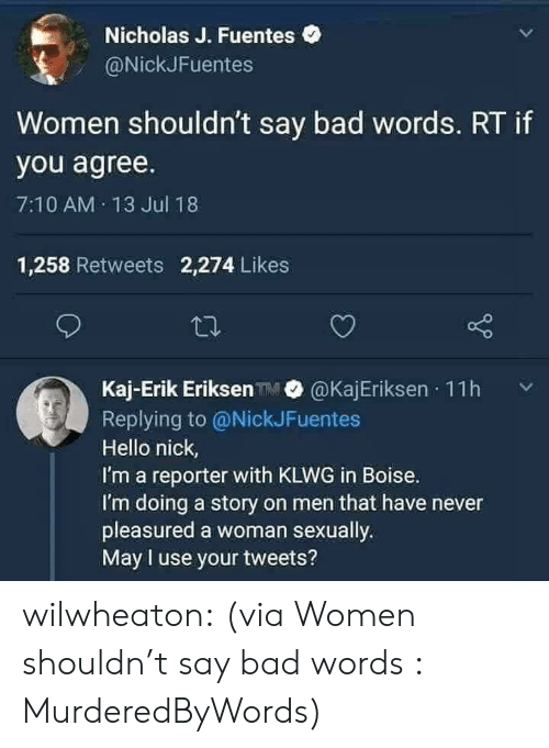 Bad, Hello, and Reddit: Nicholas J. Fuentes  @NickJFuentes  Women shouldn't say bad words. RT if  you agree.  7:10 AM 13 Jul 18  1,258 Retweets 2,274 Likes  Kaj-Erik Eriksen @KajEriksen 11h  Replying to @NickJFuentes  Hello nick,  I'm a reporter with KLWG in Boise.  I'm doing a story on men that have never  pleasured a woman sexually  May l use your tweets? wilwheaton:  (via Women shouldn't say bad words : MurderedByWords)