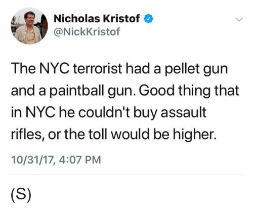 Assault Rifles: Nicholas Kristof  @NickKristof  The NYC terrorist had a pellet gun  and a paintball gun. Good thing that  in NYC he couldn't buy assault  rifles, or the toll would be higher.  10/31/17, 4:07 PM (S)