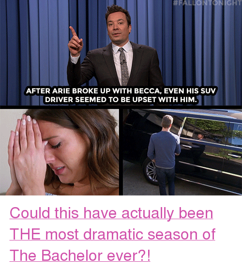"Target, youtube.com, and Bachelor: NICHT  AFTER ARIE BROKE UP WITH BECCA, EVEN HIS SUV  DRIVER SEEMED TO BE UPSET WITH HIM <p><a href=""https://www.youtube.com/watch?v=K0ytJBklSBk"" target=""_blank"">Could this have actually been THE most dramatic season of The Bachelor ever?!</a></p>"