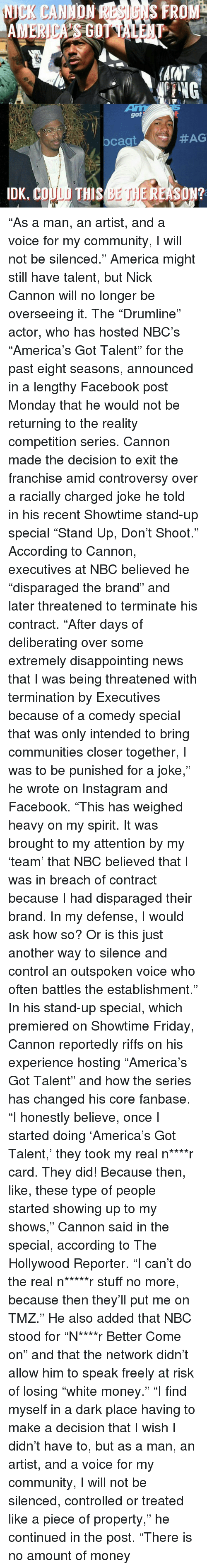 """America, Community, and Facebook: NICK CANNON FROM  AINT  PING  got  #AG  cagt  IDK, CO  THIS  BET EREASON? """"As a man, an artist, and a voice for my community, I will not be silenced."""" America might still have talent, but Nick Cannon will no longer be overseeing it. The """"Drumline"""" actor, who has hosted NBC's """"America's Got Talent"""" for the past eight seasons, announced in a lengthy Facebook post Monday that he would not be returning to the reality competition series. Cannon made the decision to exit the franchise amid controversy over a racially charged joke he told in his recent Showtime stand-up special """"Stand Up, Don't Shoot."""" According to Cannon, executives at NBC believed he """"disparaged the brand"""" and later threatened to terminate his contract. """"After days of deliberating over some extremely disappointing news that I was being threatened with termination by Executives because of a comedy special that was only intended to bring communities closer together, I was to be punished for a joke,"""" he wrote on Instagram and Facebook. """"This has weighed heavy on my spirit. It was brought to my attention by my 'team' that NBC believed that I was in breach of contract because I had disparaged their brand. In my defense, I would ask how so? Or is this just another way to silence and control an outspoken voice who often battles the establishment."""" In his stand-up special, which premiered on Showtime Friday, Cannon reportedly riffs on his experience hosting """"America's Got Talent"""" and how the series has changed his core fanbase. """"I honestly believe, once I started doing 'America's Got Talent,' they took my real n****r card. They did! Because then, like, these type of people started showing up to my shows,"""" Cannon said in the special, according to The Hollywood Reporter. """"I can't do the real n*****r stuff no more, because then they'll put me on TMZ."""" He also added that NBC stood for """"N****r Better Come on"""" and that the network didn't allow him to speak freely at risk of losing """"wh"""