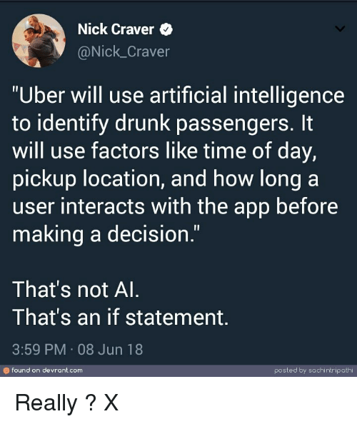 """artificial intelligence: Nick Craver  @Nick_Craver  """"Uber will use artificial intelligence  to identify drunk passengers. It  will use factors like time of day,  pickup location, and how long a  user interacts with the app before  making a decision.""""  That's not Al  That's an if statement  3:59 PM 08 Jun 18  のfound on devrant.com  posted by sachi ntripathi Really ? X"""