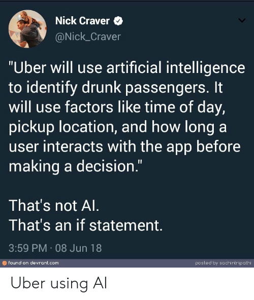 """artificial intelligence: Nick Craver  @Nick_Craver  """"Uber will use artificial intelligence  to identify drunk passengers. It  will use factors like time of day,  pickup location, and how long a  user interacts with the app before  making a decision.""""  That's not Al  That's an if statement  3:59 PM 08 Jun 18  found on devrant.com  posted by sachintripathi Uber using AI"""