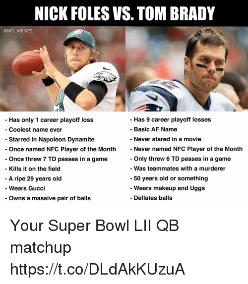 Af, Football, and Gucci: NICK FOLES VS. TOM BRADY  @NFL_MEMES  - Has 9 career playoff losses  - Basic AF Name  Has only 1 career playoff loss  - Coolest name ever  Never stared in a movie  Never named NFC Player of the Month  Only threw 6 TD passes in a game  - Was teammates with a murderer  50 years old or something  - Wears makeup and Uggs  Starred In Napoleon Dynamite  Once named NFC Player of the Month  Once threw 7 TD passes in a game  - Kills it on the field  A ripe 29 years old  Wears Gucci  - Owns a massive pair of balls  Deflates balls Your Super Bowl LII QB matchup https://t.co/DLdAkKUzuA