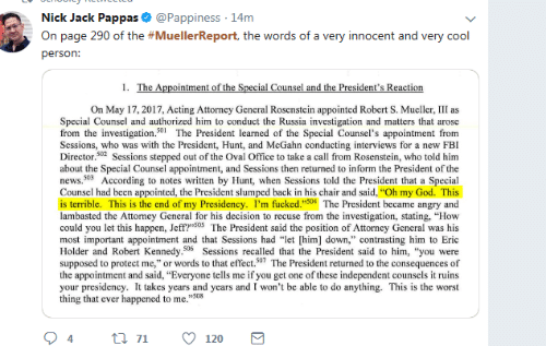 "This Is The Worst: Nick Jack Pappas & @Pappiness 14m  On page 290 of the #MuellerReport, the words of a very innocent and very cool  person:  On May 17, 2017, Acting Attorncy General Rosenstein appointed Robert S. Mueller, III as  Special Counsel and authorized him to conduct the Russia investigation and matters that arose  from the investigation.501The President learned of the Special Counsel's appointment from  Scssions, who was with the President, Hunt, and McGahn conducting interviews for a new FBI  Director.02 Sessions stepped out of the Oval Office to take a call from Rosenstein, who told him  about the Special Counsel appointment, and Sessions then returned to inform the President of the  news.503 According to notes written by Hunt, when Sessions told the President that a Special  Counsel had been appointed, the President slumped back in his chair and said, ""Oh my God. This  is terrible. This is the end of my Presidency. I'm fucked.""504 The President became angry and  lambasted the Attorney General for his decision to recuse from the investigation, stating, ""How  could you let this happen, Jeff?""S05 The President said the position of Attorney General was his  most important appointment and that Sessions had ""let [him] down,"" contrasting him to Eric  Holder and Robert Kennedy.506 Sessions recalled that the President said to him, ""you were  supposed to protect me,"" or words to that effect.507 The President returned to the consequences of  the appointment and said, ""Everyone tells me if you get one of these independent counsels it ruins  your presidency. It takes years and years and I won't be able to do anything. This is the worst  thing that ever happened to me.""508  94tl 7120"