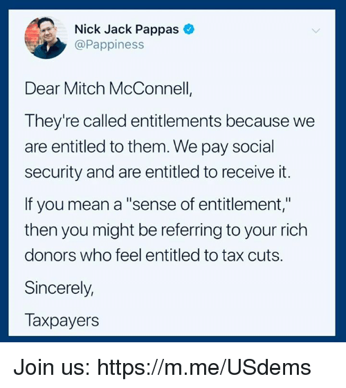 "Mean, Nick, and Sincerely: Nick Jack Pappas  @Pappiness  Dear Mitch McConnell  They're called entitlements because we  are entitled to them. We pay social  security and are entitled to receive it.  If you mean a ""sense of entitlement,""  then you might be referring to your rich  donors who feel entitled to tax cuts.  Sincerely,  Taxpayers Join us: https://m.me/USdems"
