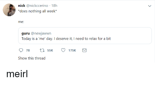 guru: nick @nickccerino 18h  does nothing all week*  me  guru @newjawwn  Today is a 'me' day. I deserve it, I need to relax for a bit  78 t 55K 175K  Show this thread meirl