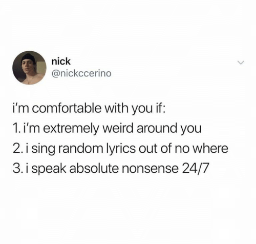 Humans of Tumblr: nick  @nickccerino  i'm comfortable with you if:  1.i'm extremely weird around you  2. i sing random lyrics out of no where  3. i speak absolute nonsense 24/7