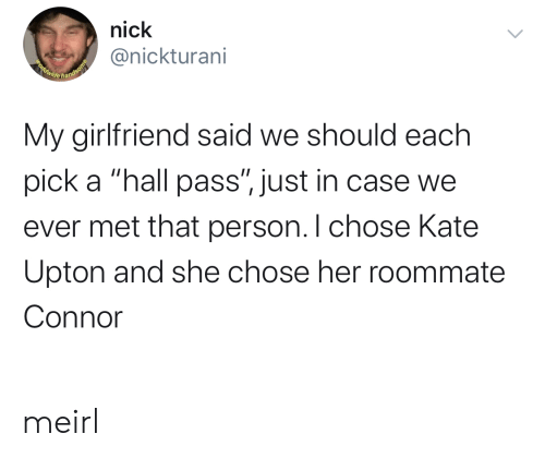 "just in case: nick  @nickturani  Beldwide handsome  My girlfriend said we should each  pick a ""hall pass"", just in case we  ever met that person. I chose Kate  Upton and she chose her roommate  Connor meirl"