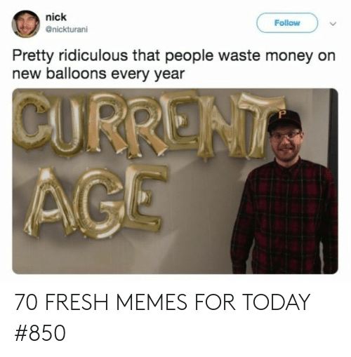 balloons: nick  @nickturani  Follow  Pretty ridiculous that people waste money on  new balloons every year 70 FRESH MEMES FOR TODAY #850