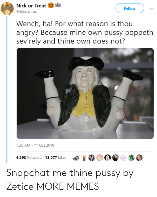Reasoning: Nick or Treat I.  @Electivirus  Follow  Wench, ha! For what reason is thou  angry? Because mine own pussy poppeth  sev'rely and thine own does not?  7:20 AM-11 Oct 2018  6,293 Retweets 13,077 Likes  OOQe糁 Snapchat me thine pussy by Zetice MORE MEMES