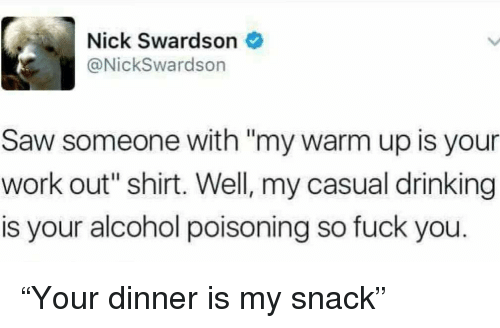 """alcohol poisoning: Nick Swardson  @NickSwardson  Saw someone with """"my warm up is your  work out"""" shirt. Well, my casual drinking  is your alcohol poisoning so fuck you. """"Your dinner is my snack"""""""