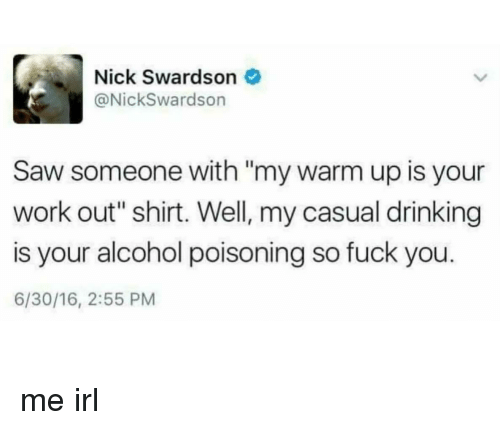 "Fuck You 6: Nick Swardson  @NickSwardson  Saw someone with ""my warm up is your  work out"" shirt. Well, my casual drinking  is your alcohol poisoning so fuck you  6/30/16, 2:55 PM me irl"