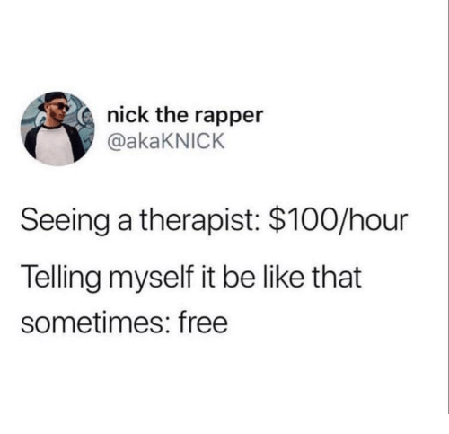 Anaconda, Be Like, and Free: nick the rapper  @akaKNICK  Seeing a therapist: $100/hour  Telling myself it be like that  sometimes: free