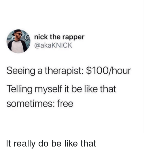 Anaconda, Be Like, and Free: nick the rapper  @akaKNICK  Seeing a therapist: $100/hour  Telling myself it be like that  sometimes: free It really do be like that