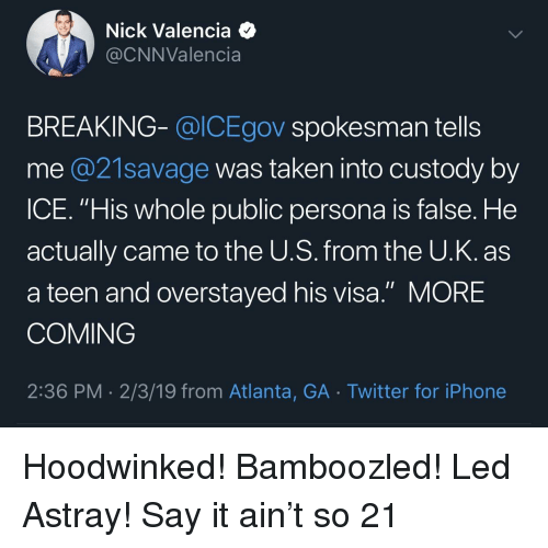 """Blackpeopletwitter, Funny, and Iphone: Nick Valencia 4  @CNNValencia  BREAKING- @lCEgov spokesman tells  me @21savage was taken into custody by  ICE. """"His whole public persona is false. He  actually came to the U.S. from the U.K. as  a teen and overstayed his visa."""" MORE  COMING  2:36 PM 2/3/19 from Atlanta, GA Twitter for iPhone"""