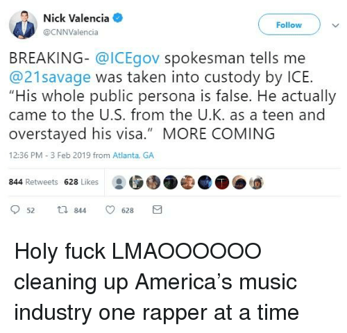 """America, Music, and Taken: Nick Valencia  @CNNValencia  Followv  BREAKING- @ICEgov spokesman tells me  @21savage was taken into custody by ICE.  """"His whole public persona is false. He actually  came to the U.S. from the U.K. as a teen and  overstayed his visa."""" MORE COMING  12:36 PM 3 Feb 2019 from Atlanta, GA  844 Retweets 628 Likes  52 t 844 628"""