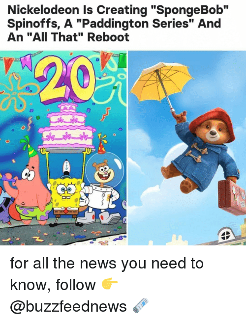 """Nickelodeon: Nickelodeon Is Creating """"SpongeBob""""  Spinoffs, A """"Paddington Series"""" And  An """"AII That"""" Reboot  T. for all the news you need to know, follow 👉 @buzzfeednews 🗞"""