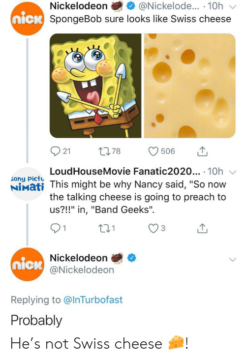 """Nickelodeon, Preach, and Sony: Nickelodeon  @Nickelode... 10h  nick SpongeBob sure looks like Swiss cheese  L78  506  21  LoudHouseMovie Fanatic2020... 10h  sony Pictu  NIMati This might be why Nancy said, """"So now  the talking cheese is going to preach to  us?!!"""" in, """"Band Geeks"""".  Nickelodeon  nick  @Nickelodeon  Replying to @InTurbofast  Probably He's not Swiss cheese 🧀!"""